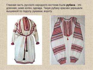 Главная часть русского народного костюма была рубаха - это длинная, ниже коле