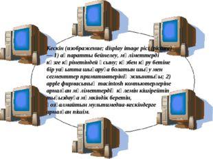 Кескін(изображение; display image pict (picture) — 1)ақпаратты бейнелеу, мә