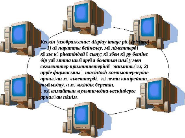Кескін(изображение; display image pict (picture) — 1)ақпаратты бейнелеу, мә...