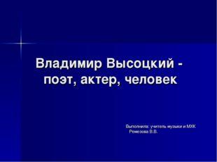 Владимир Высоцкий - поэт, актер, человек Выполнила: учитель музыки и МХК Реме