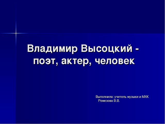 Владимир Высоцкий - поэт, актер, человек Выполнила: учитель музыки и МХК Реме...