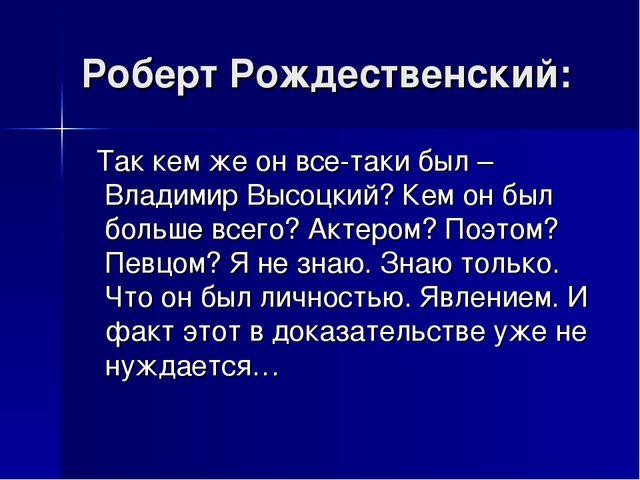 Роберт Рождественский: Так кем же он все-таки был – Владимир Высоцкий? Кем он...