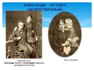 АЛЕКСАНДР - ОТ ГРЕЧ. «МУЖЕСТВЕННЫЙ» Родители поэта: Александр Львович и Алекс