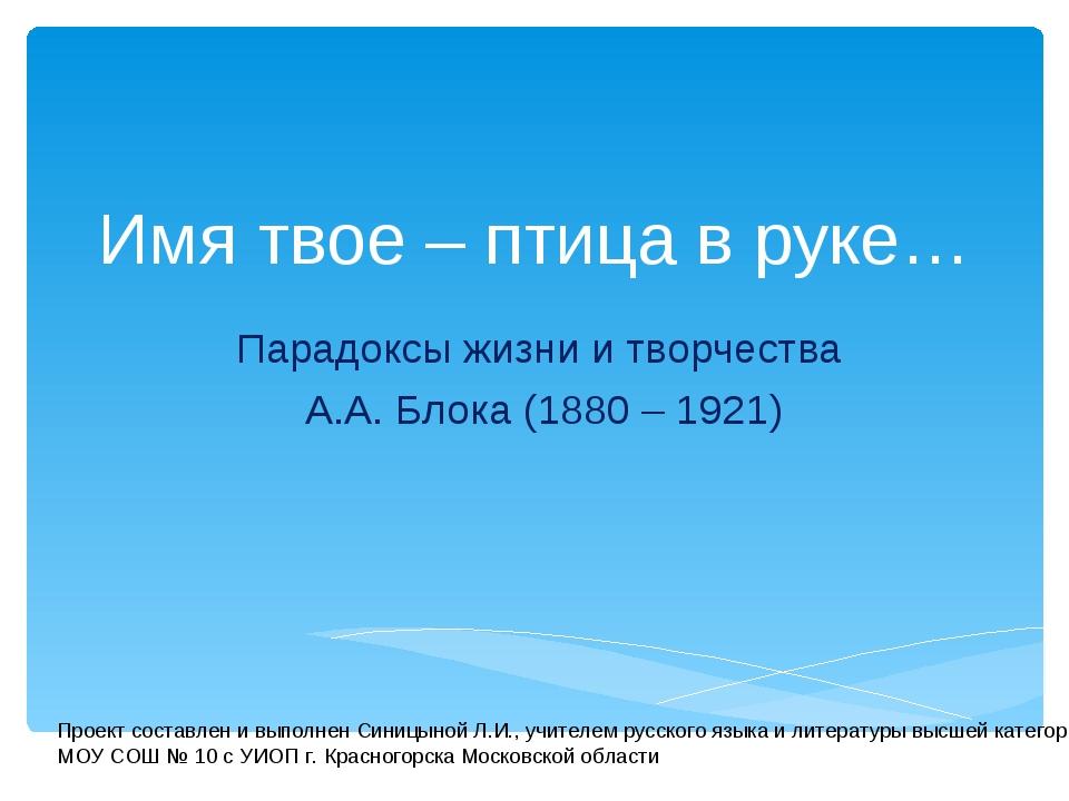 Имя твое – птица в руке… Парадоксы жизни и творчества А.А. Блока (1880 – 1921...