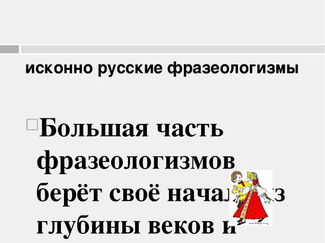 исконно русские фразеологизмы Большая часть фразеологизмов берёт своё начало...