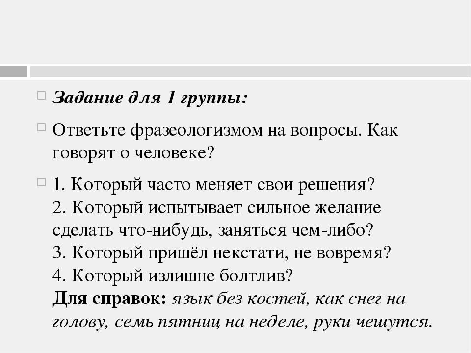 Задание для 1 группы: Ответьте фразеологизмом на вопросы. Как говорят о чело...