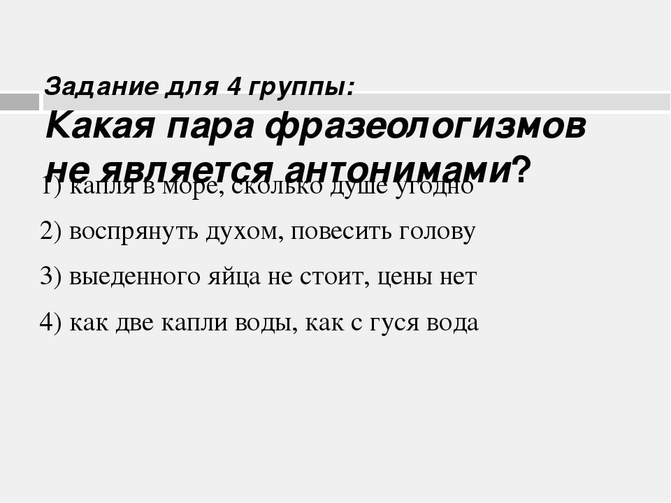 Задание для 4 группы: Какая пара фразеологизмов не является антонимами? 1) к...