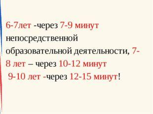6-7лет -через 7-9 минут непосредственной образовательной деятельности, 7-8 ле