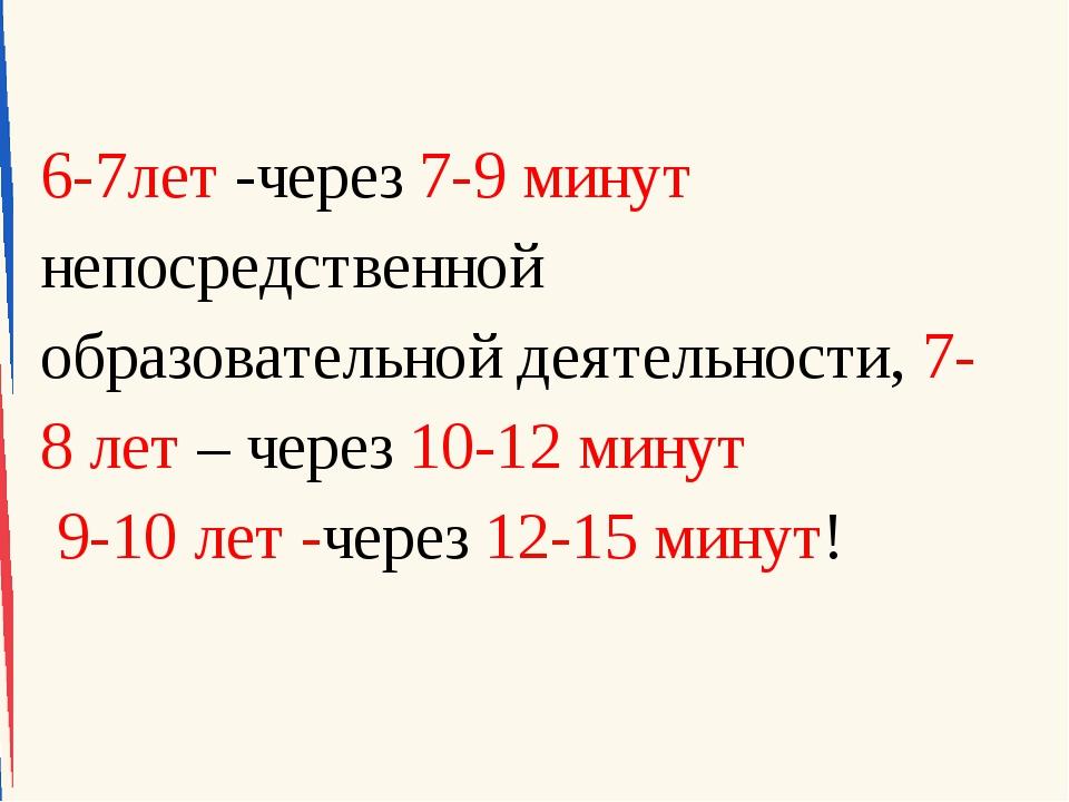 6-7лет -через 7-9 минут непосредственной образовательной деятельности, 7-8 ле...