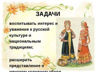 ЗАДАЧИ воспитывать интерес и уважение к русской культуре и национальным тради