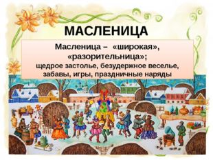 МАСЛЕНИЦА Масленица – «широкая», «разорительница»; щедрое застолье, безудержн