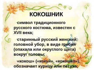 КОКОШНИК символ традиционного русского костюма, известен с XVII века; старинн