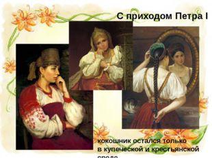 кокошник остался только в купеческой и крестьянской среде С приходом Петра I
