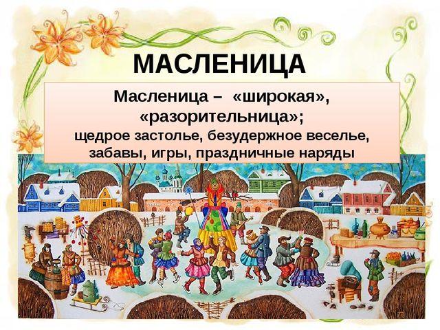 МАСЛЕНИЦА Масленица – «широкая», «разорительница»; щедрое застолье, безудержн...