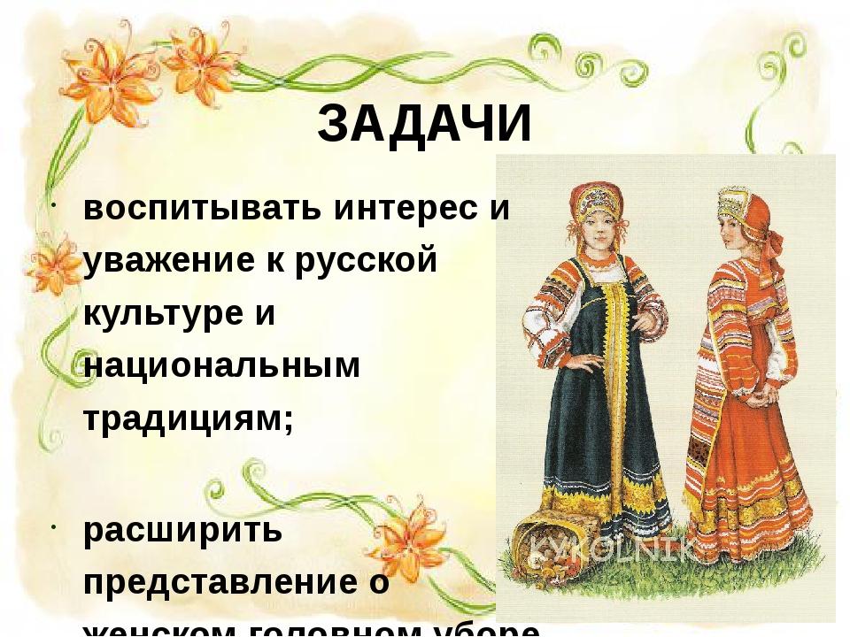 ЗАДАЧИ воспитывать интерес и уважение к русской культуре и национальным тради...