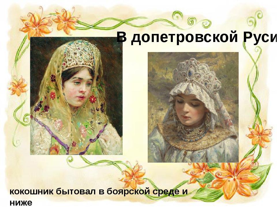 кокошник бытовал в боярской среде и ниже В допетровской Руси