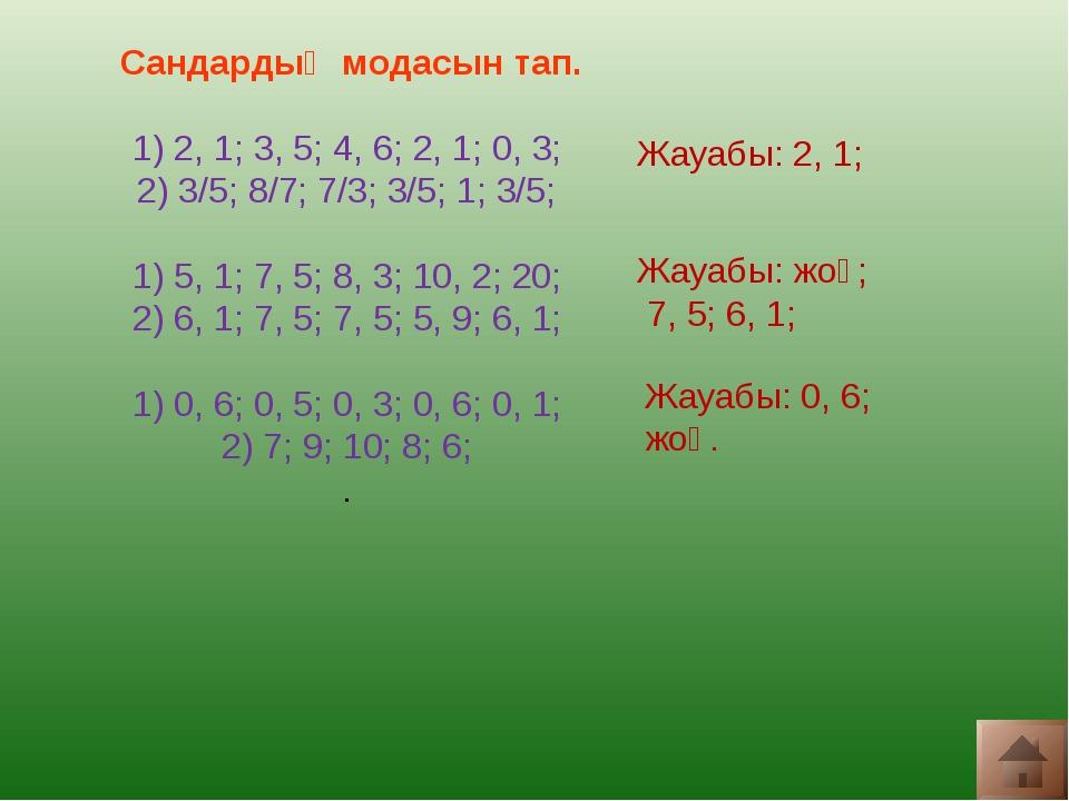Сандардың модасын тап. 1) 2, 1; 3, 5; 4, 6; 2, 1; 0, 3; 2) 3/5; 8/7; 7/3; 3/...