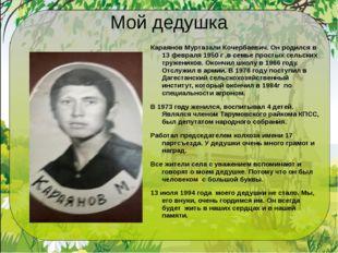 Мой дедушка Караянов Муртазали Кочербаевич. Он родился в 13 февраля 1950 г ,в
