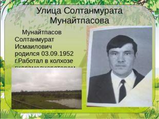 Улица Солтанмурата Мунайтпасова Мунайтпасов Солтанмурат Исмаилович родился 0