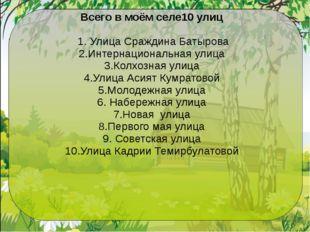 Всего в моём селе10 улиц 1. Улица Сраждина Батырова 2.Интернациональная улица