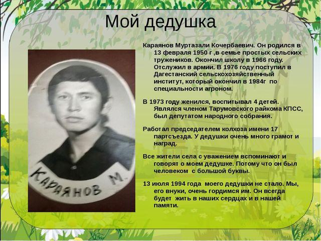 Мой дедушка Караянов Муртазали Кочербаевич. Он родился в 13 февраля 1950 г ,в...