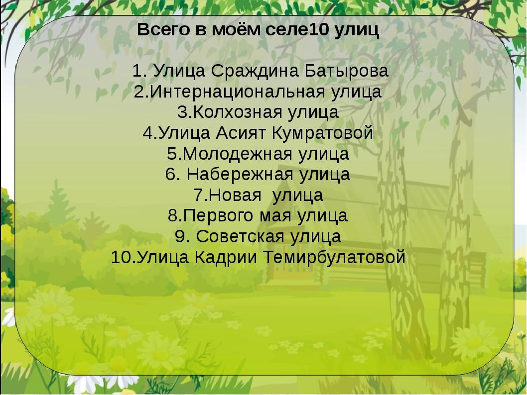 Всего в моём селе10 улиц 1. Улица Сраждина Батырова 2.Интернациональная улица...