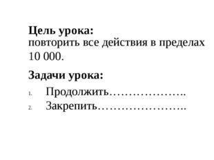 Цель урока: повторить все действия в пределах 10000. Задачи урока: Продолжит