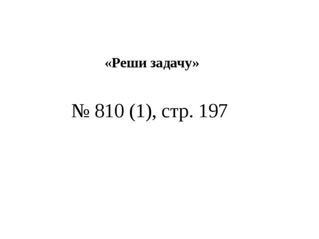 «Реши задачу» № 810 (1), стр. 197