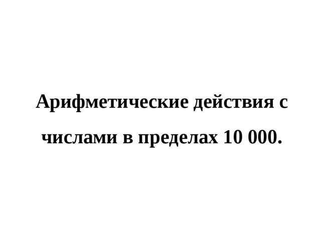 Арифметические действия с числами в пределах 10000.