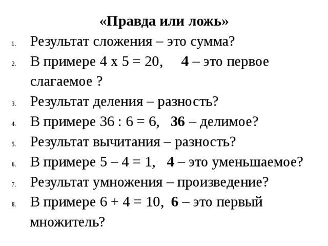 «Правда или ложь» Результат сложения – это сумма? В примере 4 х 5 = 20, 4 – э...