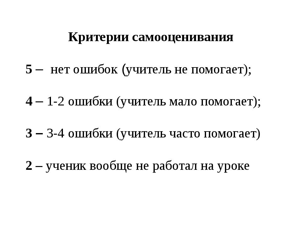 Критерии самооценивания 5 – нет ошибок (учитель не помогает); 4 – 1-2 ошибки...