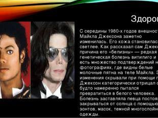 Здоровье С середины 1980-х годов внешность Майкла Джексона заметно изменилась