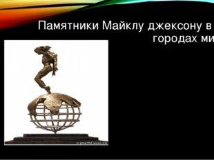 Памятники Майклу джексону в 30 городах мира.