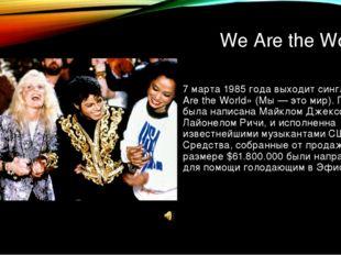 We Are the World 7 марта 1985 года выходит сингл «We Are the World» (Мы — это
