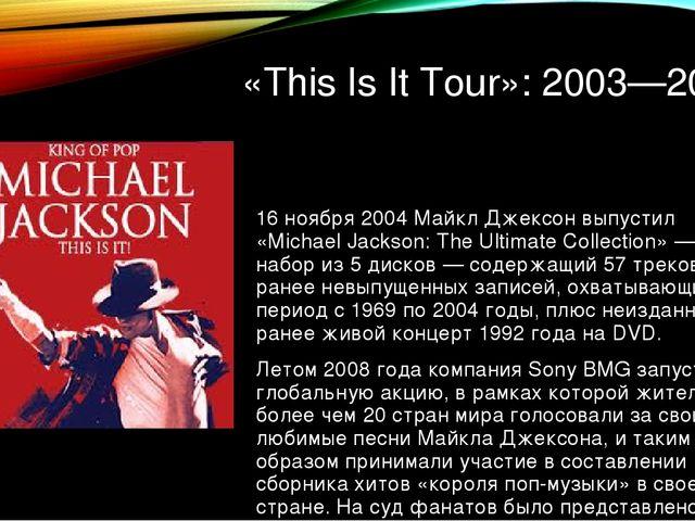 «This Is It Tour»: 2003—2009 16 ноября 2004 Майкл Джексон выпустил «Michael J...
