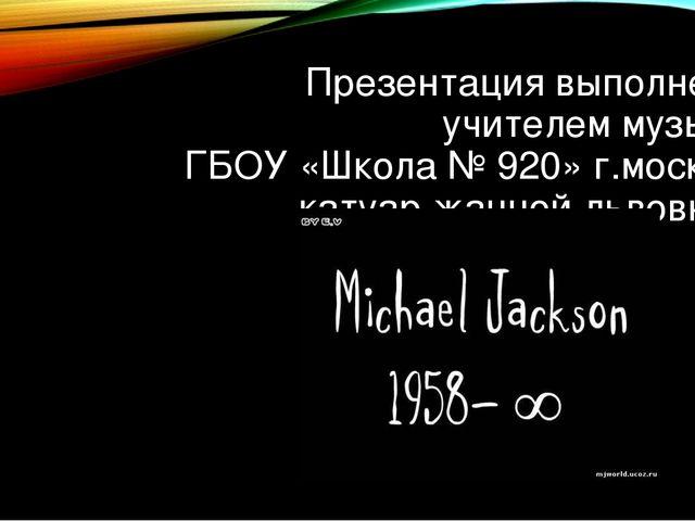 Презентация выполнена учителем музыки ГБОУ «Школа № 920» г.москвы катуар жанн...
