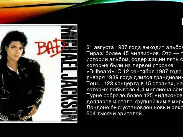 bad 31 августа 1987 года выходит альбом «Bad». Тираж более 45 миллионов. Это...