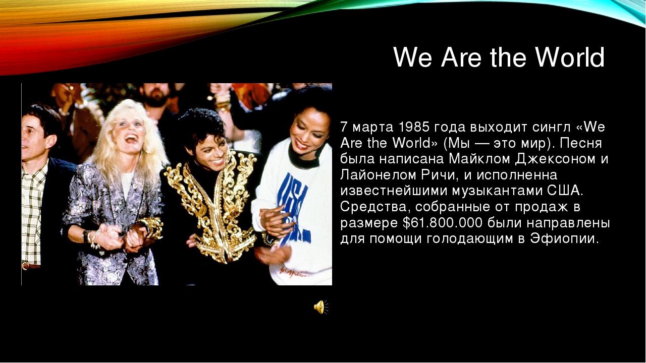 We Are the World 7 марта 1985 года выходит сингл «We Are the World» (Мы — это...