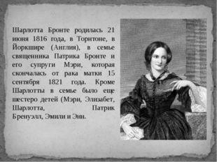 Шарлотта Бронте родилась 21 июня 1816 года, в Торнтоне, в Йоркшире (Англия),