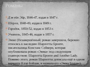 Романы Джейн Эйр, 1846-47, издан в 1847г. Шерли, 1848-49, издан в 1849г. Го