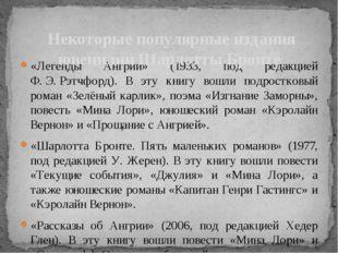 «Легенды Ангрии» (1933, под редакцией Ф.Э.Рэтчфорд). В эту книгу вошли подр
