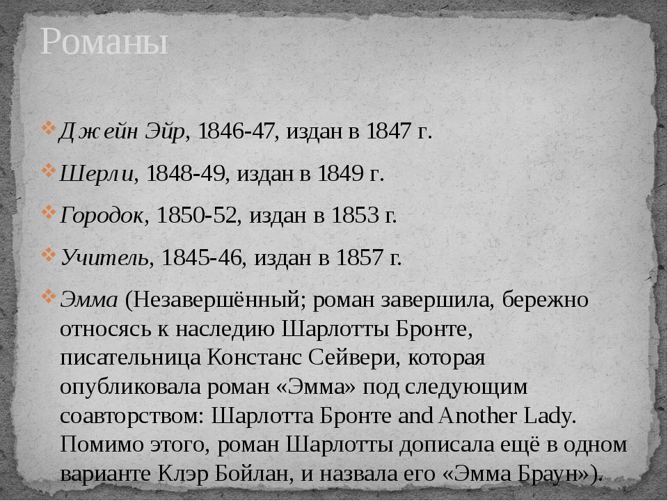 Романы Джейн Эйр, 1846-47, издан в 1847г. Шерли, 1848-49, издан в 1849г. Го...