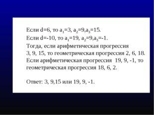 Если d=6, то а1=3, а2=9,а3=15. Если d=-10, то а1=19, а2=9,а3=-1. Тогда, если