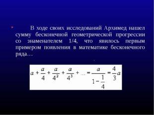 В ходе своих исследований Архимед нашел сумму бесконечной геометрической про