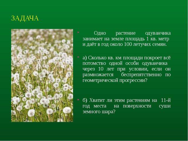 ЗАДАЧА Одно растение одуванчика занимает на земле площадь 1 кв. метр и даёт...