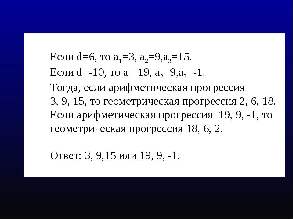 Если d=6, то а1=3, а2=9,а3=15. Если d=-10, то а1=19, а2=9,а3=-1. Тогда, если...