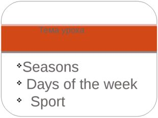 Seasons Days of the week Sport Тема урока