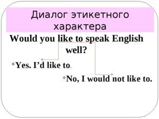 Диалог этикетного характера Would you like to speak English well? Yes. I'd li