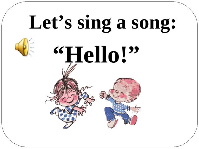 """Hello!"" Let's sing a song:"