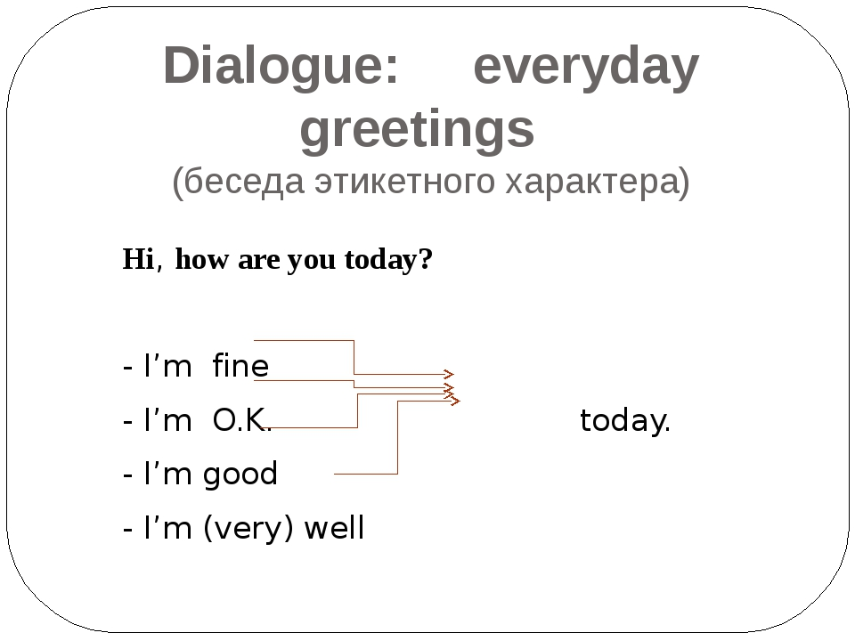 Dialogue: everyday greetings (беседа этикетного характера)  Hi, how are you...